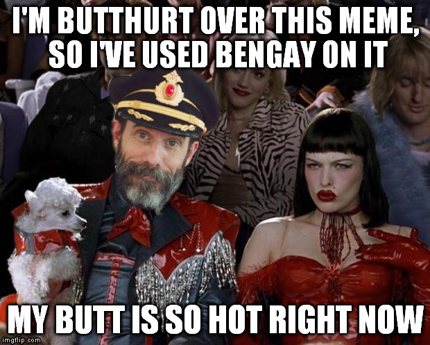 I'M BUTTHURT OVER THIS MEME, SO I'VE USED BENGAY ON IT MY BUTT IS SO HOT RIGHT NOW | made w/ Imgflip meme maker
