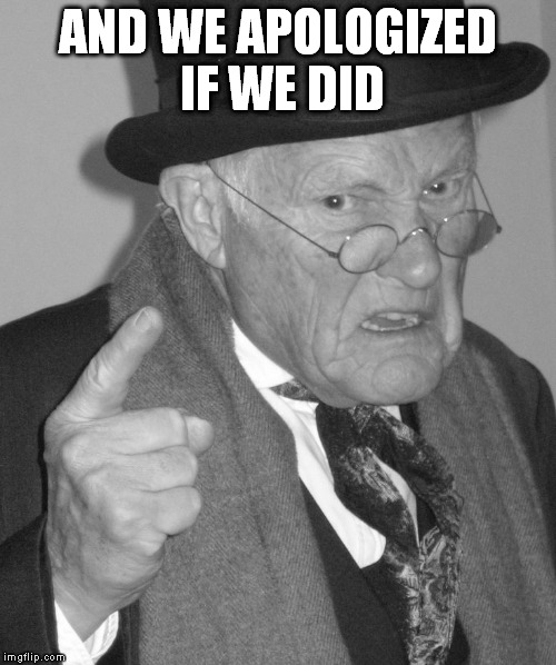 Back in my day | AND WE APOLOGIZED IF WE DID | image tagged in back in my day | made w/ Imgflip meme maker