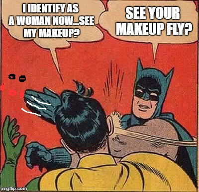 Batman Slapping Robin Meme | I IDENTIFY AS A WOMAN NOW...SEE MY MAKEUP? SEE YOUR MAKEUP FLY? | image tagged in memes,batman slapping robin | made w/ Imgflip meme maker