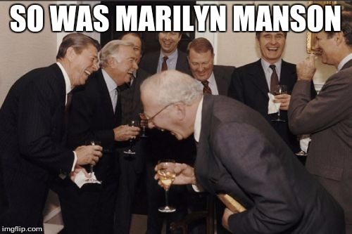 Laughing Men In Suits Meme | SO WAS MARILYN MANSON | image tagged in memes,laughing men in suits | made w/ Imgflip meme maker