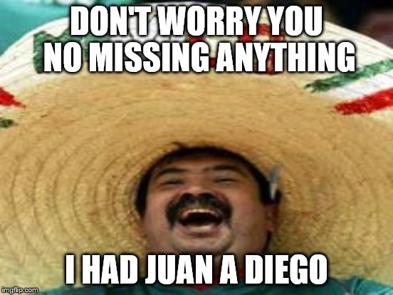 DON'T WORRY YOU NO MISSING ANYTHING I HAD JUAN A DIEGO | made w/ Imgflip meme maker