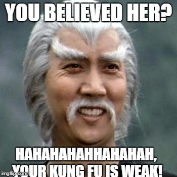 YOU BELIEVED HER? HAHAHAHAHHAHAHAH, YOUR KUNG FU IS WEAK! | made w/ Imgflip meme maker