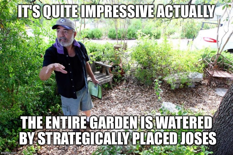 IT'S QUITE IMPRESSIVE ACTUALLY THE ENTIRE GARDEN IS WATERED BY STRATEGICALLY PLACED JOSES | made w/ Imgflip meme maker