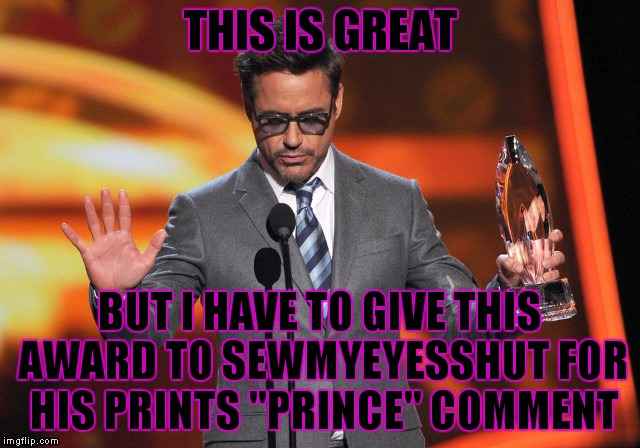 "THIS IS GREAT BUT I HAVE TO GIVE THIS AWARD TO SEWMYEYESSHUT FOR HIS PRINTS ""PRINCE"" COMMENT 