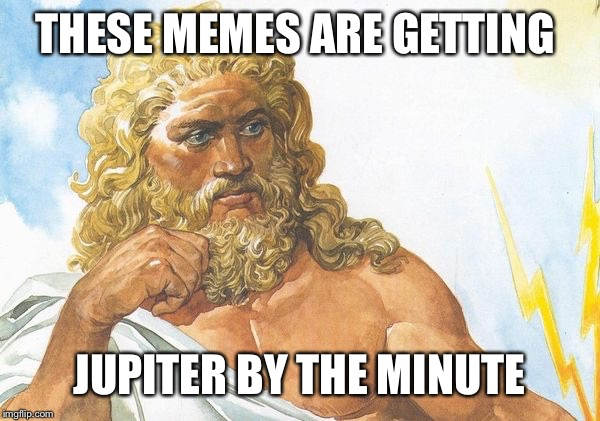 THESE MEMES ARE GETTING JUPITER BY THE MINUTE | made w/ Imgflip meme maker