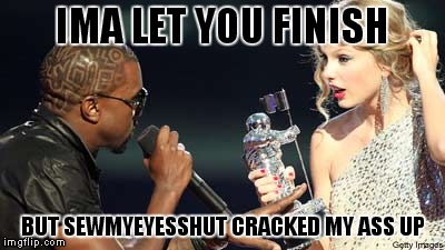 IMA LET YOU FINISH BUT SEWMYEYESSHUT CRACKED MY ASS UP | made w/ Imgflip meme maker