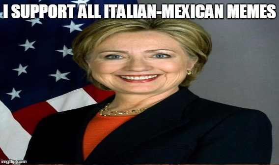I SUPPORT ALL ITALIAN-MEXICAN MEMES | made w/ Imgflip meme maker