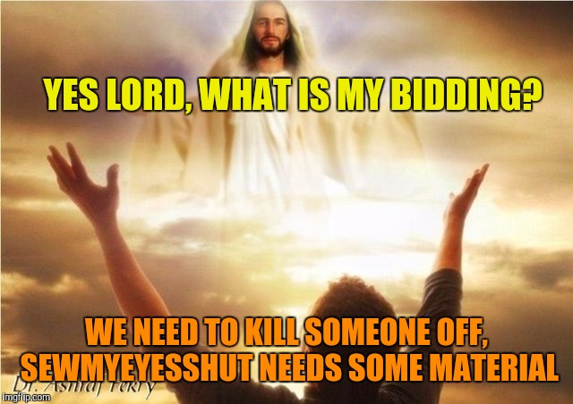 YES LORD, WHAT IS MY BIDDING? WE NEED TO KILL SOMEONE OFF, SEWMYEYESSHUT NEEDS SOME MATERIAL | made w/ Imgflip meme maker