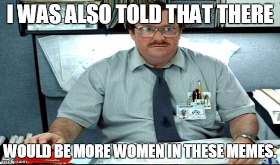 Exciting disappointment in the office |  I WAS ALSO TOLD THAT THERE; WOULD BE MORE WOMEN IN THESE MEMES. | image tagged in funny,memes,jedarojr,office space,stapler | made w/ Imgflip meme maker