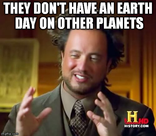 Ancient Aliens Meme | THEY DON'T HAVE AN EARTH DAY ON OTHER PLANETS | image tagged in memes,ancient aliens | made w/ Imgflip meme maker