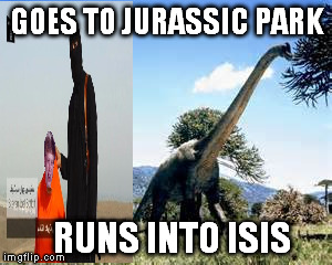 GOES TO JURASSIC PARK RUNS INTO ISIS | made w/ Imgflip meme maker