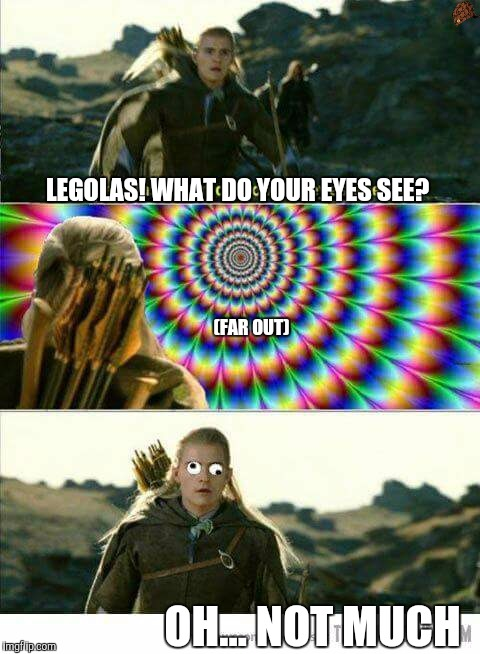 @Wiselight7 |  LEGOLAS! WHAT DO YOUR EYES SEE? (FAR OUT); OH... NOT MUCH | image tagged in funny face,derp,legolas | made w/ Imgflip meme maker