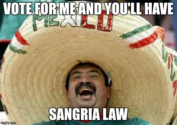 VOTE FOR ME AND YOU'LL HAVE SANGRIA LAW | made w/ Imgflip meme maker