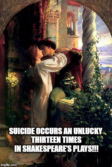 WTF!!! | SUICIDE OCCURS AN UNLUCKY THIRTEEN TIMES IN SHAKESPEARE'S PLAYS!!! | image tagged in love,i kill you,poetry | made w/ Imgflip meme maker
