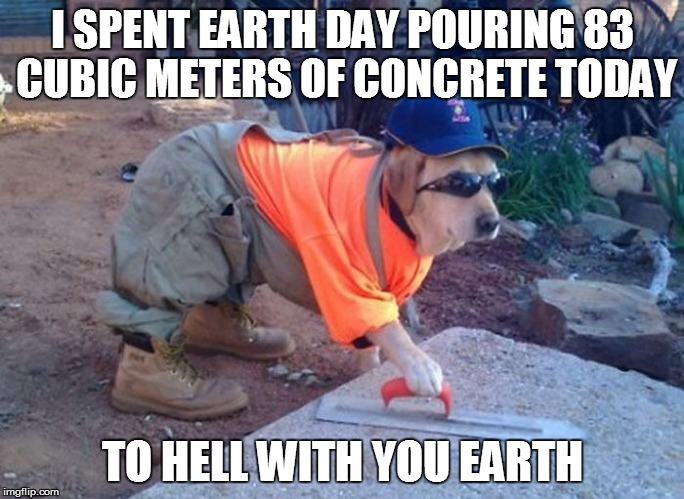 I SPENT EARTH DAY POURING 83 CUBIC METERS OF CONCRETE TODAY TO HELL WITH YOU EARTH | made w/ Imgflip meme maker
