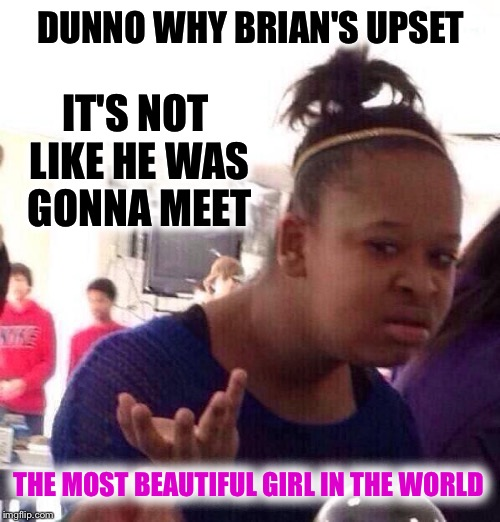 Black Girl Wat Meme | DUNNO WHY BRIAN'S UPSET IT'S NOT LIKE HE WAS GONNA MEET THE MOST BEAUTIFUL GIRL IN THE WORLD | image tagged in memes,black girl wat | made w/ Imgflip meme maker