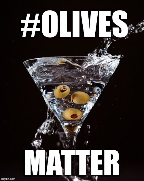 All lives matter?? | #OLIVES MATTER | image tagged in black lives matter,all lives matter,olives matter,martinis matter,martini,olive | made w/ Imgflip meme maker