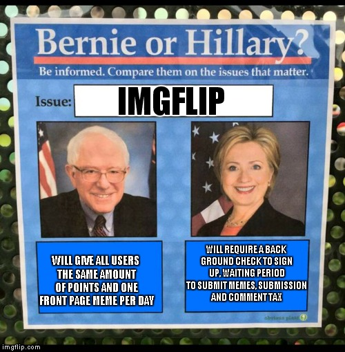 Good times, can't wait! | IMGFLIP WILL GIVE ALL USERS THE SAME AMOUNT OF POINTS AND ONE FRONT PAGE MEME PER DAY WILL REQUIRE A BACK GROUND CHECK TO SIGN UP, WAITING P | image tagged in bernie or hillary,imgflip,bernie,hillary | made w/ Imgflip meme maker