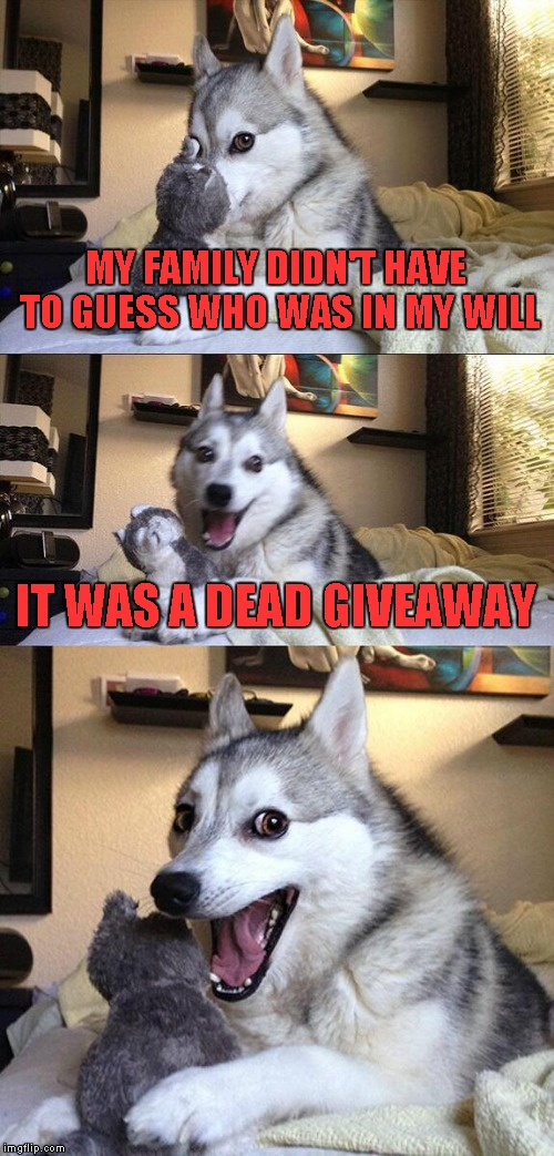 Bad Pun Dog Meme | MY FAMILY DIDN'T HAVE TO GUESS WHO WAS IN MY WILL IT WAS A DEAD GIVEAWAY | image tagged in memes,bad pun dog | made w/ Imgflip meme maker