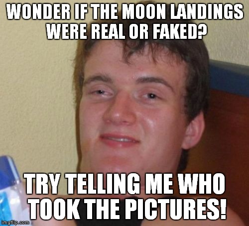 10 Guy Meme | WONDER IF THE MOON LANDINGS WERE REAL OR FAKED? TRY TELLING ME WHO TOOK THE PICTURES! | image tagged in memes,10 guy | made w/ Imgflip meme maker