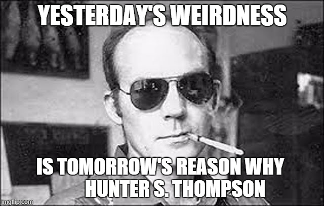 hunter s thompson |  YESTERDAY'S WEIRDNESS; IS TOMORROW'S REASON WHY        HUNTER S. THOMPSON | image tagged in hunter s thompson | made w/ Imgflip meme maker