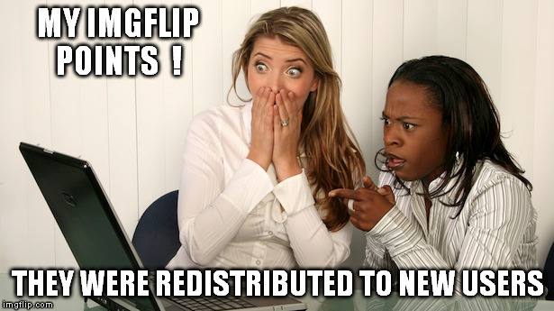 MY IMGFLIP POINTS  ! THEY WERE REDISTRIBUTED TO NEW USERS | made w/ Imgflip meme maker