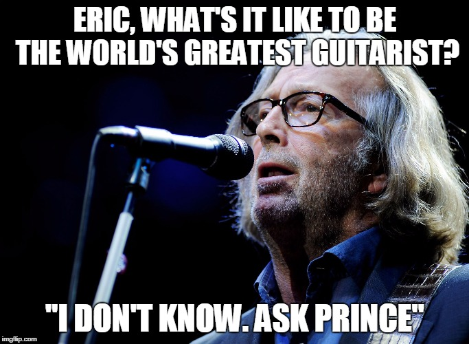 "ERIC, WHAT'S IT LIKE TO BE THE WORLD'S GREATEST GUITARIST? ""I DON'T KNOW. ASK PRINCE"" 