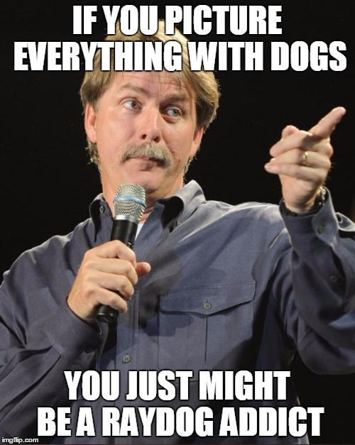 IF YOU PICTURE EVERYTHING WITH DOGS YOU JUST MIGHT BE A RAYDOG ADDICT | made w/ Imgflip meme maker