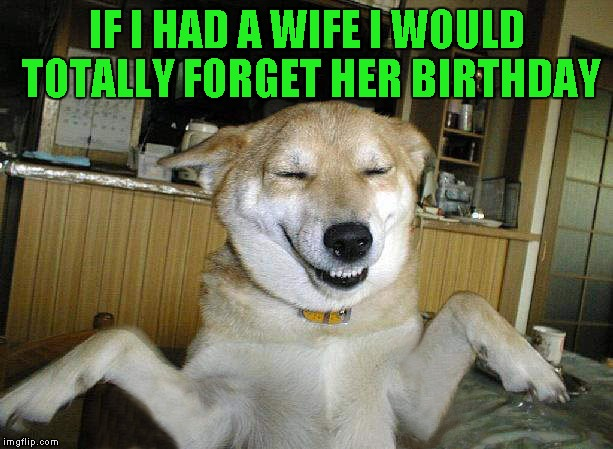 IF I HAD A WIFE I WOULD TOTALLY FORGET HER BIRTHDAY | made w/ Imgflip meme maker