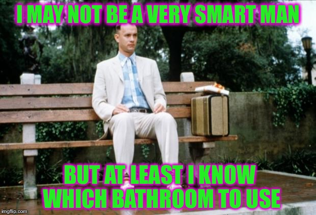 His Mama Would Be Proud | I MAY NOT BE A VERY SMART MAN BUT AT LEAST I KNOW WHICH BATHROOM TO USE | image tagged in forrest gump,confused,bathroom,memes,funny | made w/ Imgflip meme maker