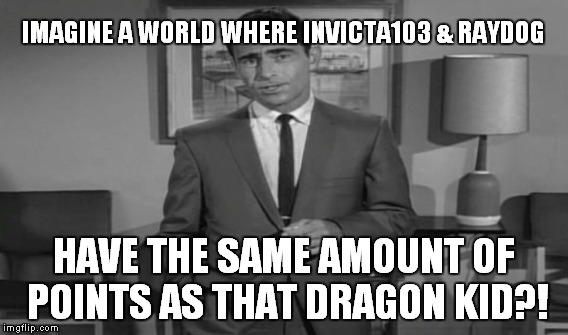 IMAGINE A WORLD WHERE INVICTA103 & RAYDOG HAVE THE SAME AMOUNT OF POINTS AS THAT DRAGON KID?! | made w/ Imgflip meme maker