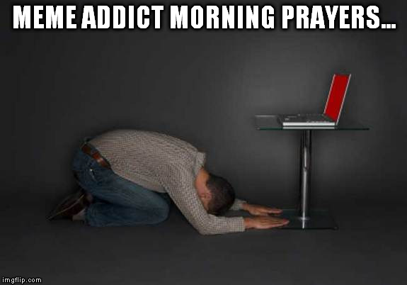 MEME ADDICT MORNING PRAYERS... | made w/ Imgflip meme maker