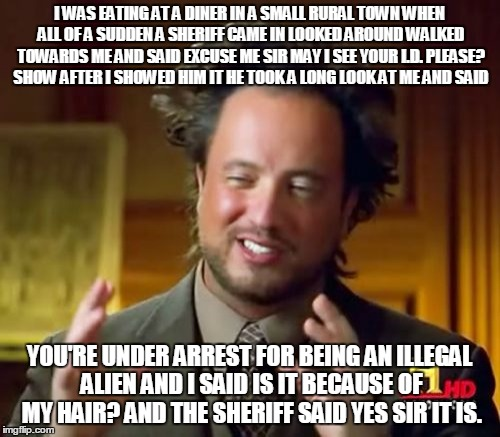 Will the real alien please stand up? | I WAS EATING AT A DINER IN A SMALL RURAL TOWN WHEN ALL OF A SUDDEN A SHERIFF CAME IN LOOKED AROUND WALKED TOWARDS ME AND SAID EXCUSE ME SIR  | image tagged in memes,ancient aliens | made w/ Imgflip meme maker