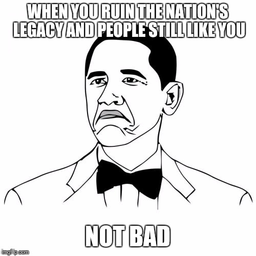 Not Bad Obama | WHEN YOU RUIN THE NATION'S LEGACY AND PEOPLE STILL LIKE YOU NOT BAD | image tagged in memes,not bad obama | made w/ Imgflip meme maker