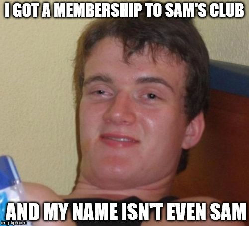 10 Guy Meme | I GOT A MEMBERSHIP TO SAM'S CLUB AND MY NAME ISN'T EVEN SAM | image tagged in memes,10 guy | made w/ Imgflip meme maker