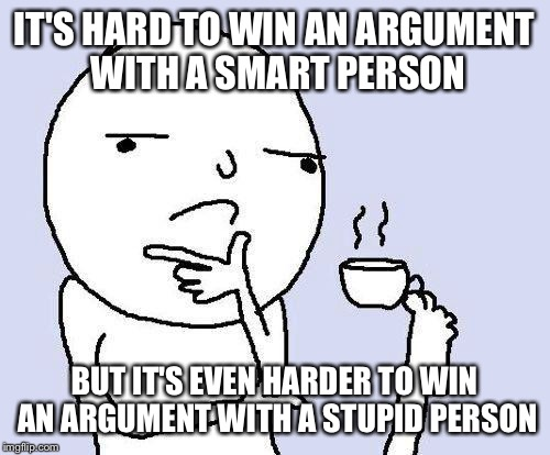 thinking meme |  IT'S HARD TO WIN AN ARGUMENT WITH A SMART PERSON; BUT IT'S EVEN HARDER TO WIN AN ARGUMENT WITH A STUPID PERSON | image tagged in thinking meme | made w/ Imgflip meme maker