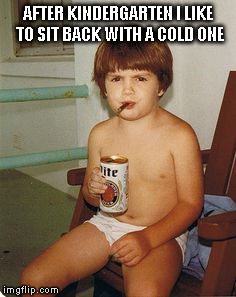 AFTER KINDERGARTEN I LIKE TO SIT BACK WITH A COLD ONE | made w/ Imgflip meme maker