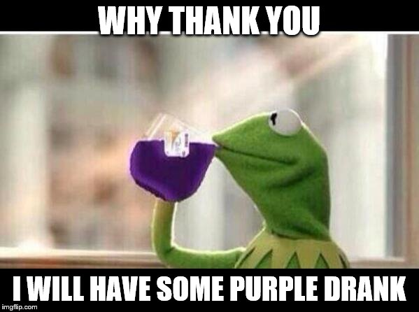 WHY THANK YOU I WILL HAVE SOME PURPLE DRANK | made w/ Imgflip meme maker