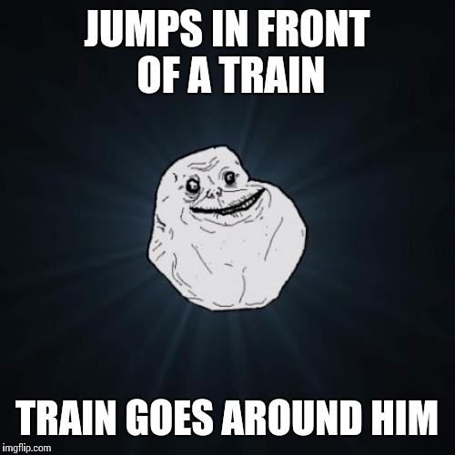 Forever Alone Meme | JUMPS IN FRONT OF A TRAIN TRAIN GOES AROUND HIM | image tagged in memes,forever alone | made w/ Imgflip meme maker