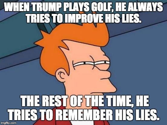 Futurama Fry Meme | WHEN TRUMP PLAYS GOLF, HE ALWAYS TRIES TO IMPROVE HIS LIES. THE REST OF THE TIME, HE TRIES TO REMEMBER HIS LIES. | image tagged in memes,futurama fry | made w/ Imgflip meme maker