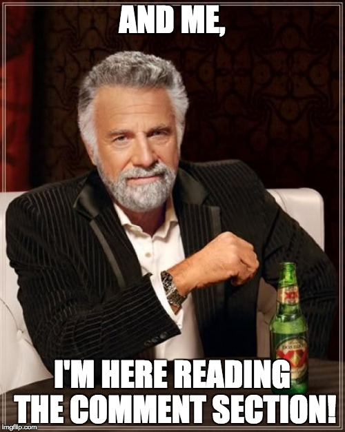 AND ME, I'M HERE READING THE COMMENT SECTION! | image tagged in memes,the most interesting man in the world | made w/ Imgflip meme maker