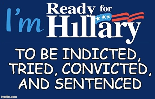 Who's With Me? | TO BE INDICTED, TRIED, CONVICTED, AND SENTENCED | image tagged in hillary clinton | made w/ Imgflip meme maker