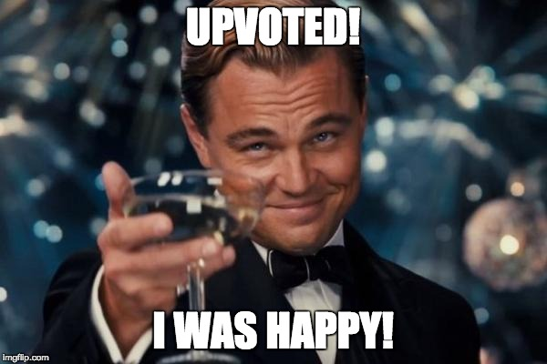 UPVOTED! I WAS HAPPY! | image tagged in memes,leonardo dicaprio cheers | made w/ Imgflip meme maker