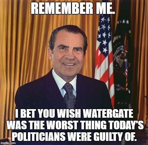 Richard Nixon | REMEMBER ME. I BET YOU WISH WATERGATE WAS THE WORST THING TODAY'S POLITICIANS WERE GUILTY OF. | image tagged in politics,nixon | made w/ Imgflip meme maker
