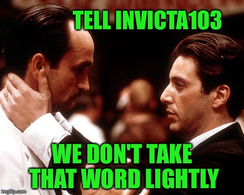 TELL INVICTA103 WE DON'T TAKE THAT WORD LIGHTLY | made w/ Imgflip meme maker
