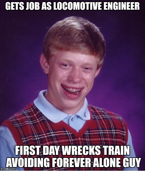 Bad Luck Brian Meme | GETS JOB AS LOCOMOTIVE ENGINEER FIRST DAY WRECKS TRAIN AVOIDING FOREVER ALONE GUY | image tagged in memes,bad luck brian | made w/ Imgflip meme maker