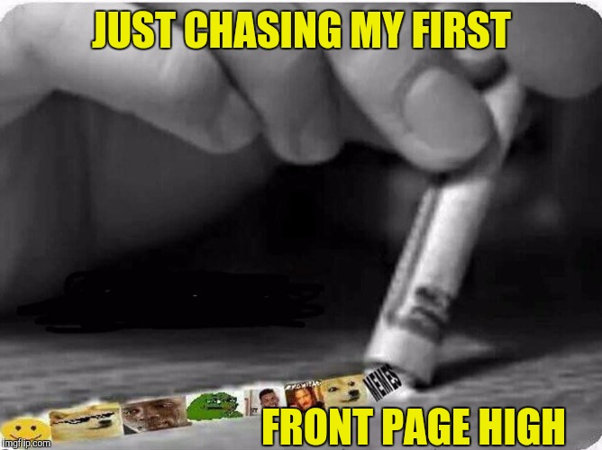 I can quit anytime | JUST CHASING MY FIRST FRONT PAGE HIGH | image tagged in memes,funny,high,addiction | made w/ Imgflip meme maker