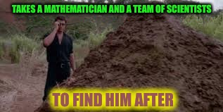 TAKES A MATHEMATICIAN AND A TEAM OF SCIENTISTS TO FIND HIM AFTER | made w/ Imgflip meme maker