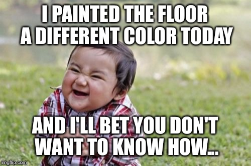 Evil Toddler Meme | I PAINTED THE FLOOR A DIFFERENT COLOR TODAY AND I'LL BET YOU DON'T WANT TO KNOW HOW... | image tagged in memes,evil toddler | made w/ Imgflip meme maker