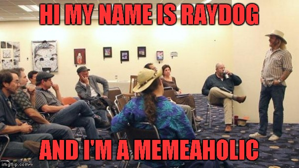 HI MY NAME IS RAYDOG AND I'M A MEMEAHOLIC | made w/ Imgflip meme maker